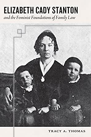 Elizabeth Cady Stanton and the Feminist Foundations of Family Law by Tracy A. Thomas