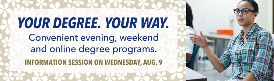 Your Degree. Your Way. Learn about our evening, online and weekend degree programs. Info session on Aug. 9!